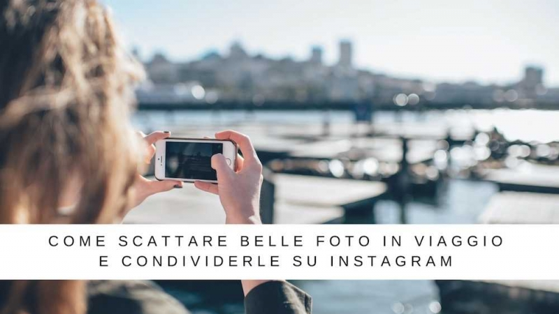 come fare belle foto in viaggio instagram